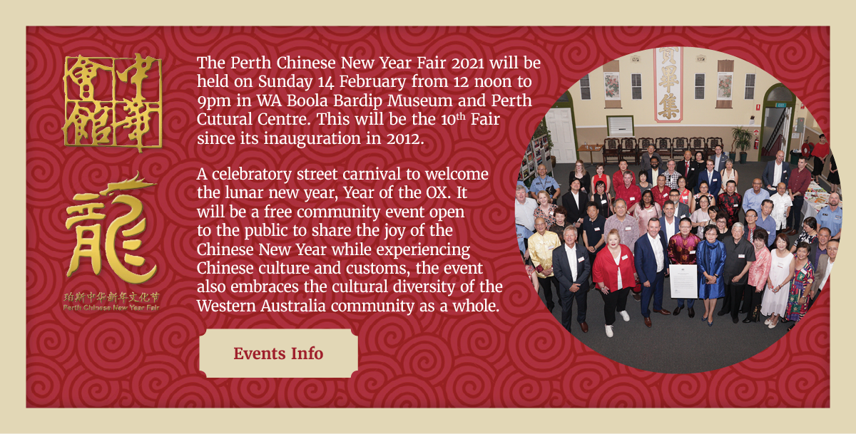 The Perth Chinese New Year Fair 2021 will be held on Sunday 14 February from 12 noon to 9pm in Northbridge.  This will be the 10th Fair since its inauguration in 2012. A celebratory street carnival to welcome the lunar new year, Year of the OX. It will be a free community event open to the public to share the joy of the Chinese New Year while experiencing Chinese culture and customs, the event also embraces the cultural diversity of the Western Australia community as a whole. The event will kick off with the lighting of firecrackers and Chung Wah Lion and Dragon Dance Troupe performing at Perth Cultural Centre. The fair features significant Chinese Cultures through food and beverage, performing arts, sports, activities, games and community information sharing. Click here for event info.